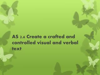 AS 2.6 Create a crafted and controlled visual and verbal text