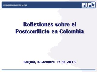 Reflexiones sobre el  Postconflicto en Colombia Bogotá, noviembre 12 de  2013