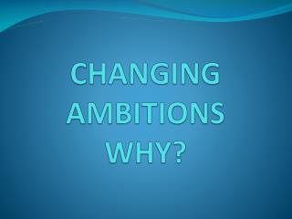 CHANGING AMBITIONS WHY?