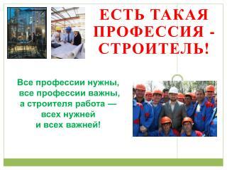 Все профессии нужны,  все профессии важны,  а строителя работа —  всех нужней  и всех важней!