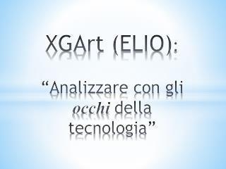 """XGArt (ELIO) :  """"Analizzare con gli  occhi della tecnologia"""""""
