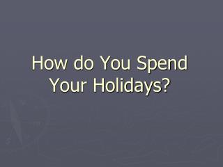 How do You Spend Your Holidays ?