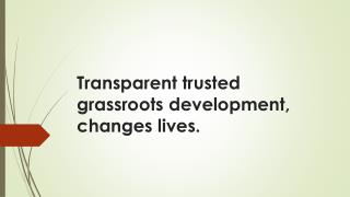 Transparent trusted grassroots development, changes lives.