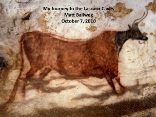 My Journey to the Lascaux Caves Matt Ballweg October 7, 2010