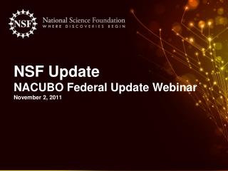 NSF Update  NACUBO Federal Update Webinar November 2, 2011