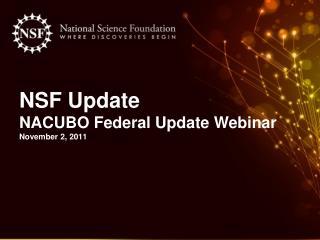 NSF Update  NACUBO Federal Update Webinar November 2, 2011