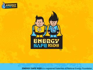 ENERGY SAFE KIDS is a registered trademark of National Energy Foundation