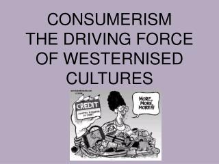 CONSUMERISM  THE DRIVING FORCE OF WESTERNISED CULTURES