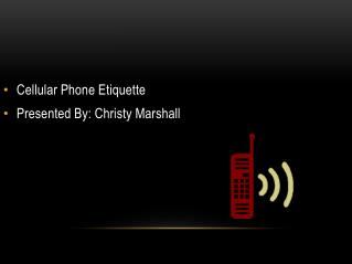 Cellular Phone Etiquette Presented By: Christy Marshall