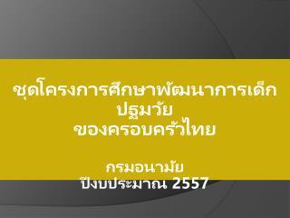 ชุดโครงการศึกษาพัฒนาการเด็กปฐมวัย ของครอบครัวไทย กรมอนามัย ปีงบประมาณ  2557