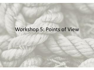 Workshop 5:  Points  of View