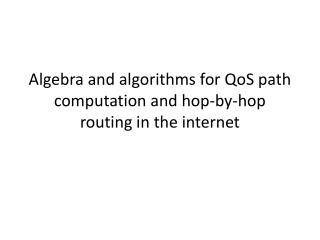 Algebra and algorithms for  QoS  path computation and hop-by-hop routing in the internet