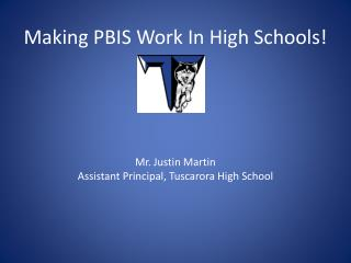 Making PBIS Work In High Schools! Mr. Justin Martin Assistant Principal, Tuscarora High School