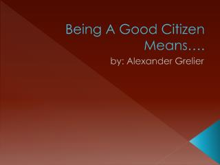 Being A Good Citizen Means�.