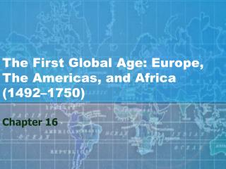 The First Global Age: Europe,  The Americas, and Africa 1492 1750