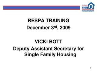 RESPA TRAINING December 3rd, 2009  VICKI BOTT Deputy Assistant Secretary for Single Family Housing