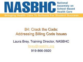 B4: Crack the Code:   Addressing Billing Code Issues   Laura Brey, Training Director, NASBHC  lbreynasbhc  919-866-0920