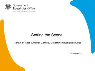 Setting the Scene 	Jonathan Rees (Director General, Government Equalities Office) 18 October 2012