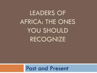 Leaders of Africa: the ones you should recognize