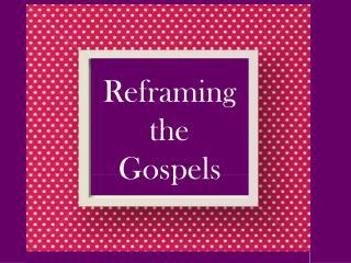 Reframing t he Gospels