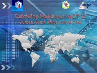 Debriefing Meeting on WCIT-12 Durban, South Africa, July  10 th , 2013