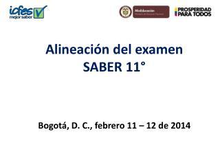 Alineaci�n  del examen SABER 11� Bogot�, D. C., febrero 11 � 12 de  2014