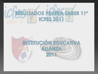 RESULTADOS PRUEBA SABER 11° ICFES 2011 INSTITUCIÓN EDUCATIVA ALIANZA 2011