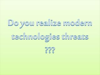 Do you realize  modern  technologies threats ???