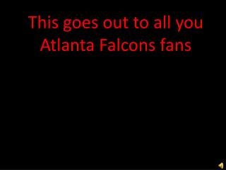 This goes out to all you Atlanta Falcons fans
