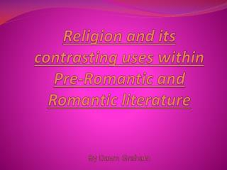 Religion and its contrasting uses  within  Pre-Romantic  and  Romantic  literature By Dawn Graham