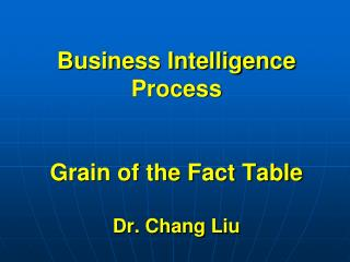 Business Intelligence Process Grain of the Fact Table Dr. Chang Liu
