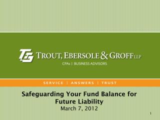 Safeguarding Your Fund Balance for Future Liability March 7, 2012