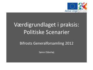 Værdigrundlaget i praksis: Politiske Scenarier Bifrosts Generalforsamling 2012 Søren Ebbehøj