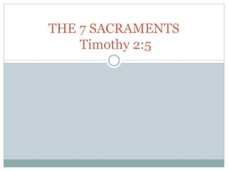 THE 7 SACRAMENTS  Timothy 2:5