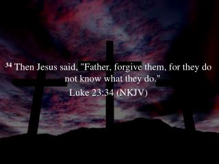 "34  Then Jesus said,  ""Father, forgive them, for they do not know what they do."" Luke 23:34 (NKJV)"