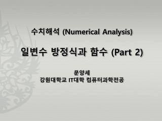 수치해석  (Numerical Analysis) 일변수  방정식과 함수  (Part 2) 문양세 강원대학교  IT 대학  컴퓨터과학전공