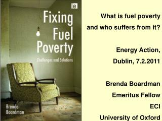 What is fuel poverty  and who suffers from it  Energy Action,  Dublin, 7.2.2011  Brenda Boardman Emeritus Fellow ECI Uni