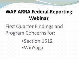 WAP ARRA Federal Reporting Webinar  First Quarter Findings and Program Concerns for:  Section 1512  WinSaga