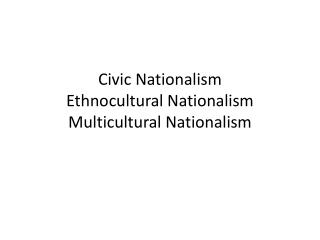Civic Nationalism Ethnocultural Nationalism Multicultural  Natio nalis m