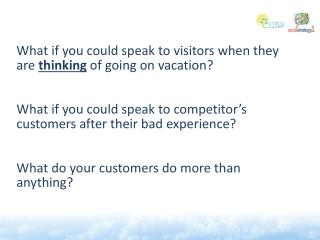 What if you could speak  to  visitors when  they are  thinking  of going on vacation ?