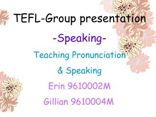 TEFL-Group presentation -Speaking- Teaching Pronunciation   Speaking Erin 9610002M                Gillian 9610004M