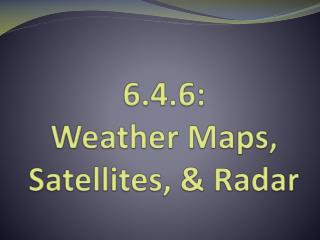 6.4.6:  Weather Maps, Satellites, & Radar