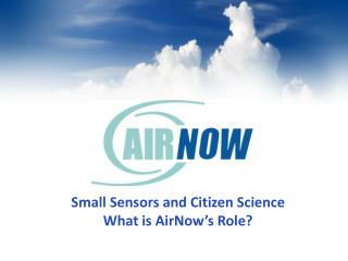 Small Sensors and Citizen Science What is AirNow's Role?