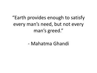 """Earth provides enough to satisfy every man's need, but not every man's greed."" - Mahatma  Ghandi"