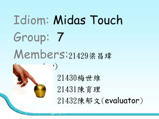 Idiom:  Midas Touch Group:   7 Members: 21429 梁昌瑋 ( presenter )            21430 梅世維