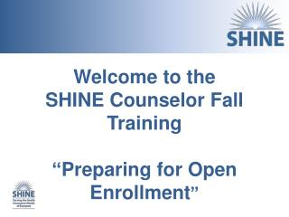 "Welcome  to the  SHINE Counselor Fall  Training "" Preparing for Open Enrollment """