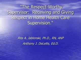 The Respect-Worthy Supervisor:  Receiving and Giving Respect in Home Health Care Supervision.    Rita A. Jablonski, Ph.D