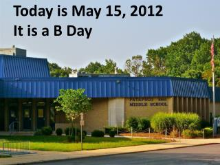 Today is May 15, 2012 It is a B Day