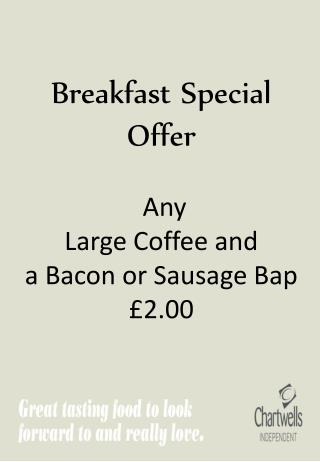 Breakfast Special        Offer  Any  Large  Coffee and  a Bacon or Sausage Bap £2.00