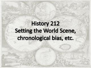Setting the World Scene, chronological bias, etc.